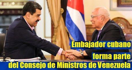 Embajador cubano forma parte del Consejo de Ministros de Venezuela