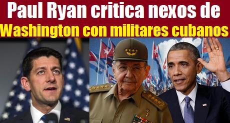 Paul Ryan critica nexos con militares cubanos